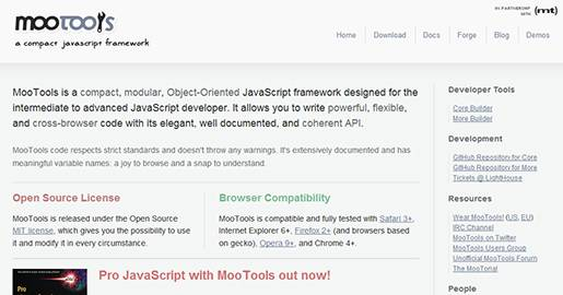 MooTools is a compact, modular, Object-Oriented JavaScript framework designed for the intermediate to advanced JavaScript developer. It allows you to write powerful, flexible, and cross-browser code with its elegant, well documented, and coherent API.